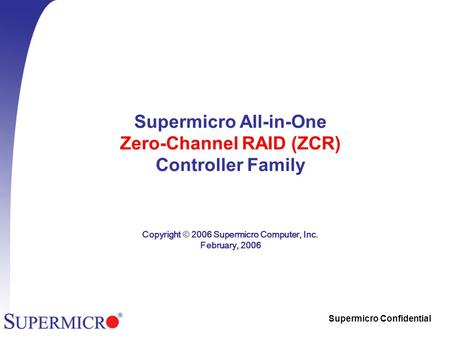 Supermicro Confidential Supermicro All-in-One Zero-Channel RAID (ZCR) Controller Family Copyright © 2006 Supermicro Computer, Inc. February, 2006.