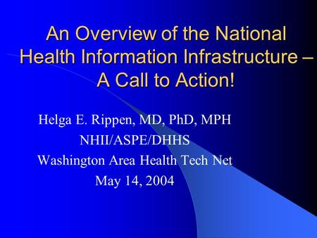 An Overview of the National Health Information Infrastructure – A Call to Action! Helga E. Rippen, MD, PhD, MPH NHII/ASPE/DHHS Washington Area Health Tech.