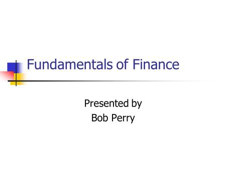 Fundamentals of Finance Presented by Bob Perry. Three Levels of Record Keeping Level 1 (Source) Source Documents/Business Papers Examples: Cancelled Checks,