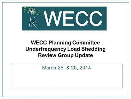 WECC Planning Committee Underfrequency Load Shedding Review Group Update March 25, & 26, 2014.