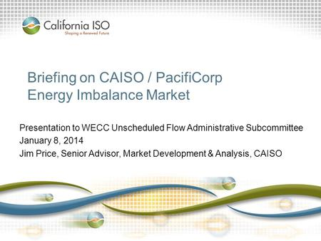 Briefing on CAISO / PacifiCorp Energy Imbalance Market Presentation to WECC Unscheduled Flow Administrative Subcommittee January 8, 2014 Jim Price, Senior.