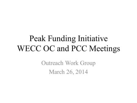 Peak Funding Initiative WECC OC and PCC Meetings Outreach Work Group March 26, 2014.