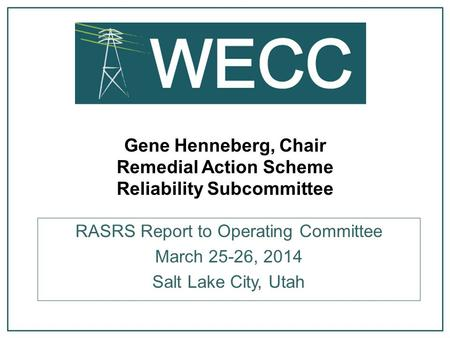 Gene Henneberg, Chair Remedial Action Scheme Reliability Subcommittee RASRS Report to Operating Committee March 25-26, 2014 Salt Lake City, Utah.