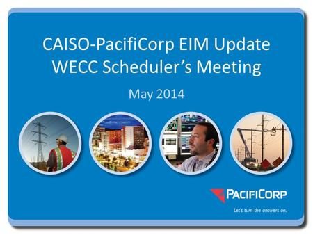 May 2014 CAISO-PacifiCorp EIM Update WECC Scheduler's Meeting.
