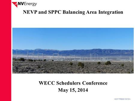 NEVP PRESENTATION NEVP and SPPC Balancing Area Integration WECC Schedulers Conference May 15, 2014.