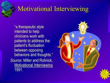 "Motivational Interviewing ""a therapeutic style intended to help clinicians work with patients to address the patient's fluctuation between opposing behaviors."