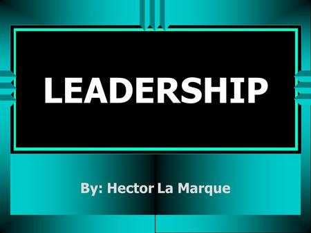 LEADERSHIP By: Hector La Marque. Hector on Leadership u The best decision you'll ever make. (All the goodies go to the leaders) u Requires constant, unrelenting,