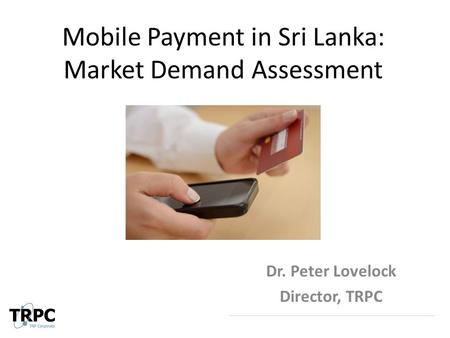 Mobile Payment in Sri Lanka: Market Demand Assessment Dr. Peter Lovelock Director, TRPC.