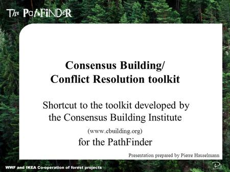 Consensus Building/ Conflict Resolution toolkit Shortcut to the toolkit developed by the Consensus Building Institute (www.cbuilding.org) for the PathFinder.