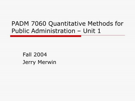 PADM 7060 Quantitative Methods for Public Administration – Unit 1 Fall 2004 Jerry Merwin.