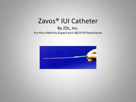 Zavos® IUI Catheter By ZDL, Inc. For the Infertility Expert and OB/GYN Practitioner.