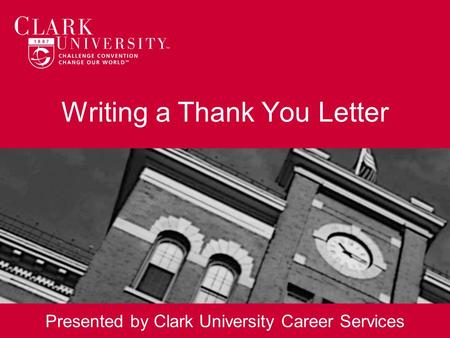 Writing a Thank You Letter Presented by Clark University Career Services.