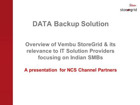 DATA Backup Solution Overview of Vembu StoreGrid & its relevance to IT Solution Providers focusing on Indian SMBs A presentation for NCS Channel Partners.
