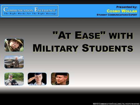 """ AT EASE "" WITH MILITARY STUDENTS ©2012 C OMMUNICATION E XCELLENCE. A LL RIGHTS RESERVED. A T E ASE  WITH M ILITARY S TUDENTS Presented by: C OSMO W."