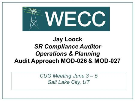 Jay Loock SR Compliance Auditor Operations & Planning Audit Approach MOD-026 & MOD-027 CUG Meeting June 3 – 5 Salt Lake City, UT.