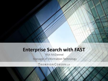 Enterprise Search with FAST Rick McDannel Manager of Information Technology.