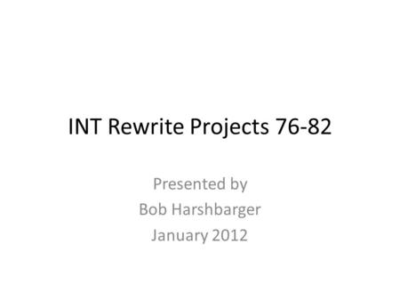 INT Rewrite Projects 76-82 Presented by Bob Harshbarger January 2012.