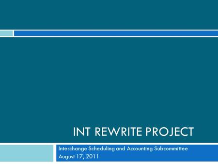 INT REWRITE PROJECT Interchange Scheduling and Accounting Subcommittee August 17, 2011.