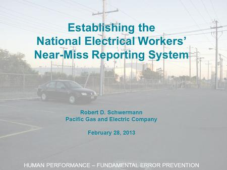Establishing the National Electrical Workers' Near-Miss Reporting System Robert D. Schwermann Pacific Gas and Electric Company February 28, 2013 HUMAN.