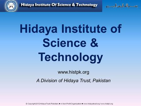 © Copyright 2012 Hidaya Trust (Pakistan) ● A Non-Profit Organization ● www.hidayatrust.org / www,histpk.org Hidaya Institute of Science & Technology www.histpk.org.