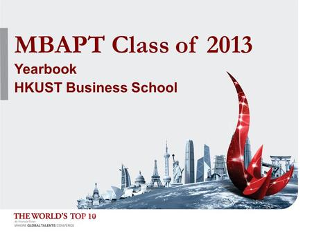 HKUST Business School MBA PT Class of 2013 MBAPT Class of 2013 Yearbook HKUST Business School.