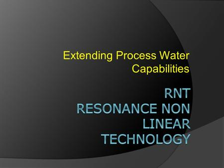 Extending Process Water Capabilities. RNT Clean surfaces create a better environment for process water. Eliminating Surface Societies of Bacteria (Biofilm)