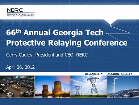 66 th Annual Georgia Tech Protective Relaying Conference Gerry Cauley, President and CEO, NERC April 26, 2012.