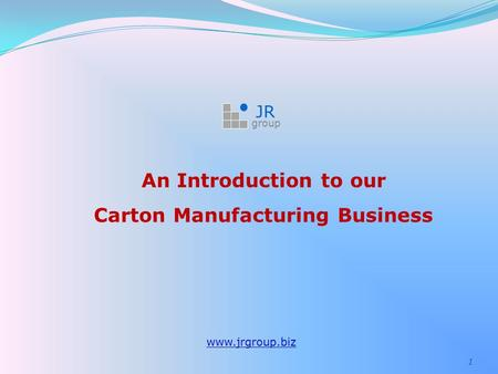 1 An Introduction to our Carton Manufacturing Business www.jrgroup.biz JR group.