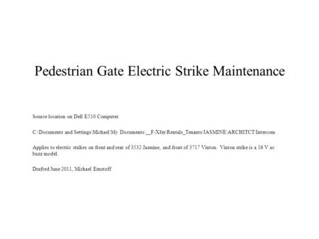Pedestrian Gate Electric Strike Maintenance Source location on Dell E510 Computer. C:\Documents and Settings\Michael\My Documents\__F-Xfer\Rentals_Tenants\JASMINE\ARCHITCT\Intercom.