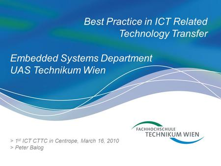 Best Practice in ICT Related Technology Transfer > 1 st ICT CTTC in Centrope, March 16, 2010 > Peter Balog Embedded Systems Department UAS Technikum Wien.
