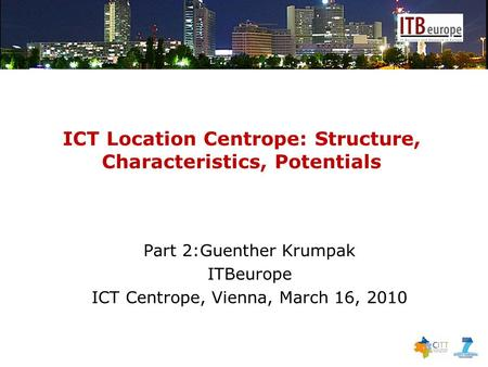 ICT Location Centrope: Structure, Characteristics, Potentials Part 2:Guenther Krumpak ITBeurope ICT Centrope, Vienna, March 16, 2010.