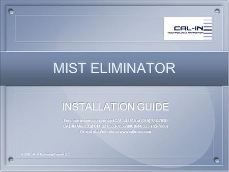 MIST ELIMINATOR MIST ELIMINATOR INSTALLATION GUIDE For more information, contact CAL-IN USA at (916) 367-7630 CAL-IN Mexico at 011-521-553-785-7880 (044-553-785-7880)