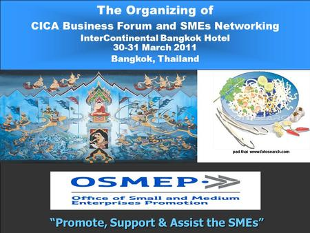 "The Organizing of CICA Business Forum and SMEs Networking InterContinental Bangkok Hotel 30-31 March 2011 Bangkok, Thailand ""Promote, Support & Assist."