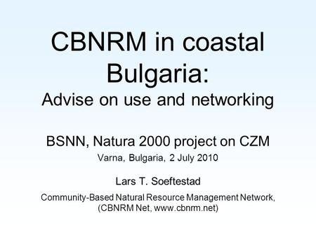 CBNRM in coastal Bulgaria: Advise on use and networking BSNN, Natura 2000 project on CZM Varna, Bulgaria, 2 July 2010 Lars T. Soeftestad Community-Based.