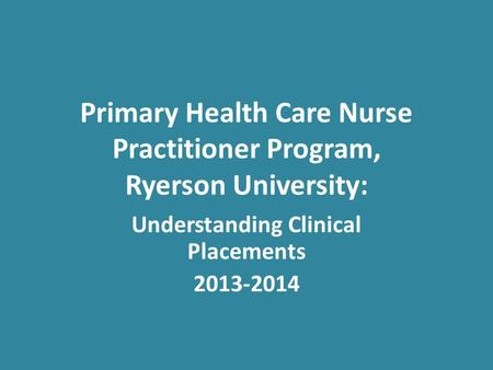 Primary Health Care Nurse Practitioner Program, Ryerson University: Understanding Clinical Placements 2013-2014.