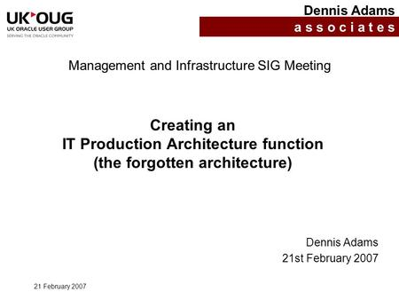 21 February 2007 Creating an IT Production Architecture function (the forgotten architecture) Dennis Adams a s s o c i a t e s Management and Infrastructure.