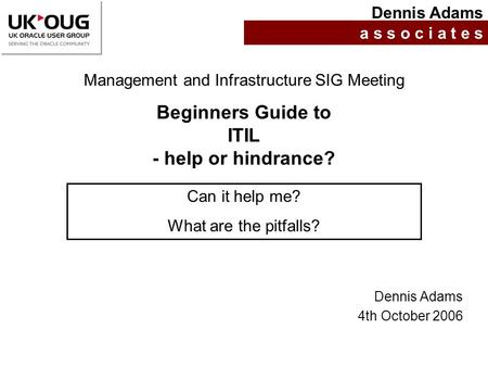 Beginners Guide to ITIL - help or hindrance? Dennis Adams a s s o c i a t e s Management and Infrastructure SIG Meeting Can it help me? What are the pitfalls?