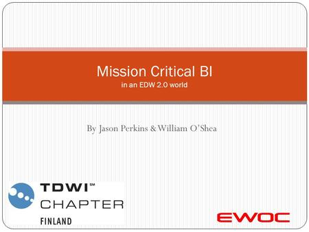 By Jason Perkins & William O'Shea Mission Critical BI in an EDW 2.0 world.
