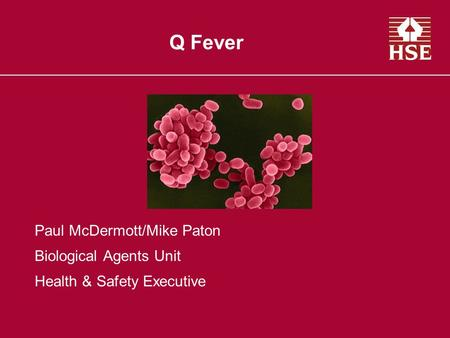 Q Fever Paul McDermott/Mike Paton Biological Agents Unit Health & Safety Executive.