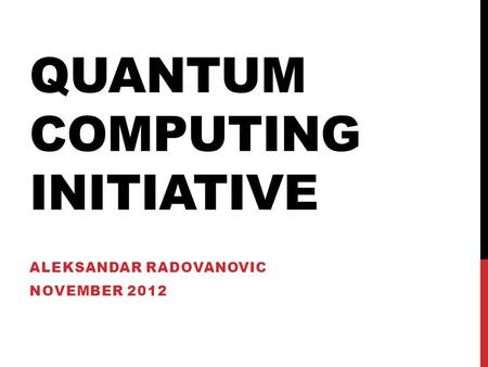 QUANTUM COMPUTING INITIATIVE ALEKSANDAR RADOVANOVIC NOVEMBER 2012.