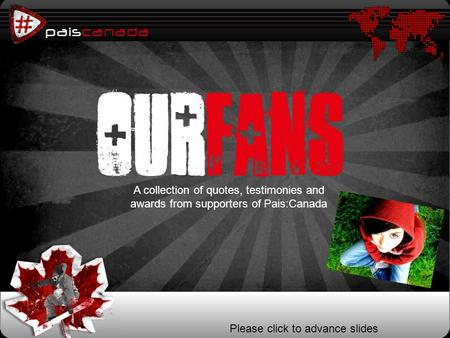 Paiscanada p ourfans Please click to advance slides A collection of quotes, testimonies and awards from supporters of Pais:Canada.