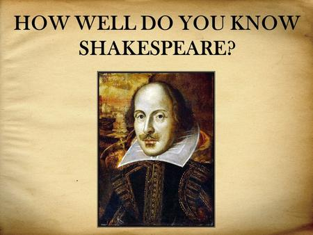 HOW WELL DO YOU KNOW SHAKESPEARE?. These are some facts from Shakespeare's life. Are they True or False: 1. W. Shakespeare was born in the 17th century.