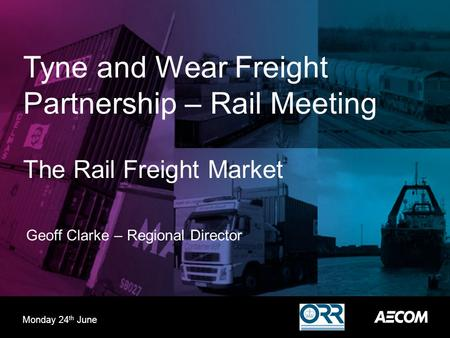 Tyne and Wear Freight Partnership – Rail Meeting The Rail Freight Market Geoff Clarke – Regional Director Monday 24 th June.