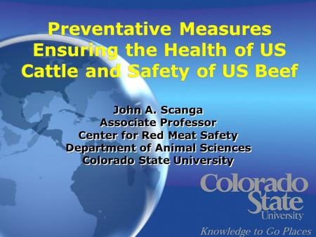 Preventative Measures Ensuring the Health of US Cattle and Safety of US Beef John A. Scanga Associate Professor Center for Red Meat Safety Department of.