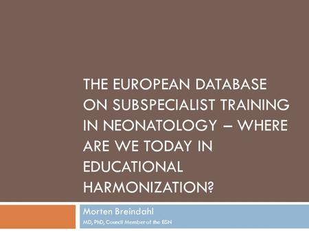 THE EUROPEAN DATABASE ON SUBSPECIALIST TRAINING IN NEONATOLOGY – WHERE ARE WE TODAY IN EDUCATIONAL HARMONIZATION? Morten Breindahl MD, PhD, Council Member.