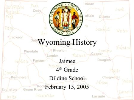 Wyoming History Jaimee 4 th Grade Dildine School February 15, 2005.