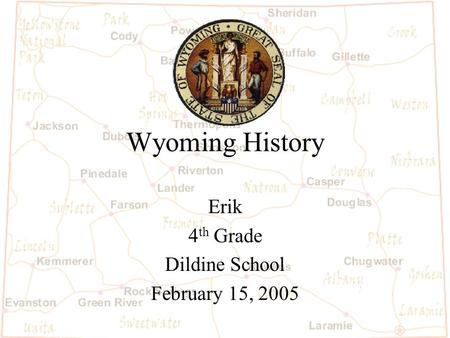 Wyoming History Erik 4 th Grade Dildine School February 15, 2005.