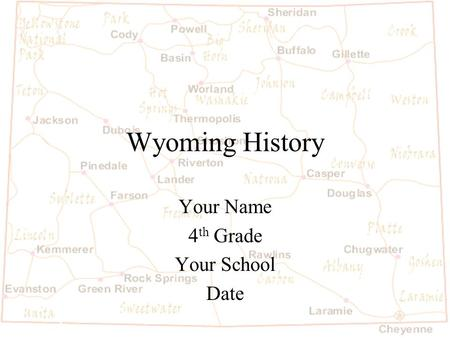 Wyoming History Your Name 4 th Grade Your School Date.
