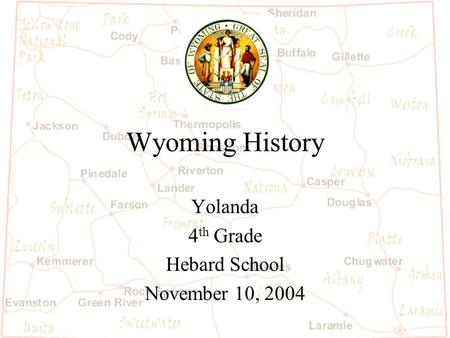 Wyoming History Yolanda 4 th Grade Hebard School November 10, 2004.