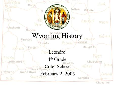 Wyoming History Leondro 4 th Grade Cole School February 2, 2005.